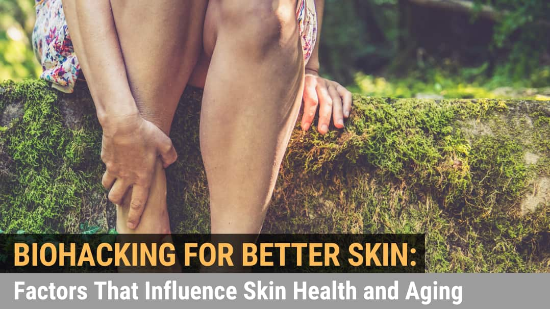 Biohacking for Better Skin: Factors That Influence Skin Health and Aging
