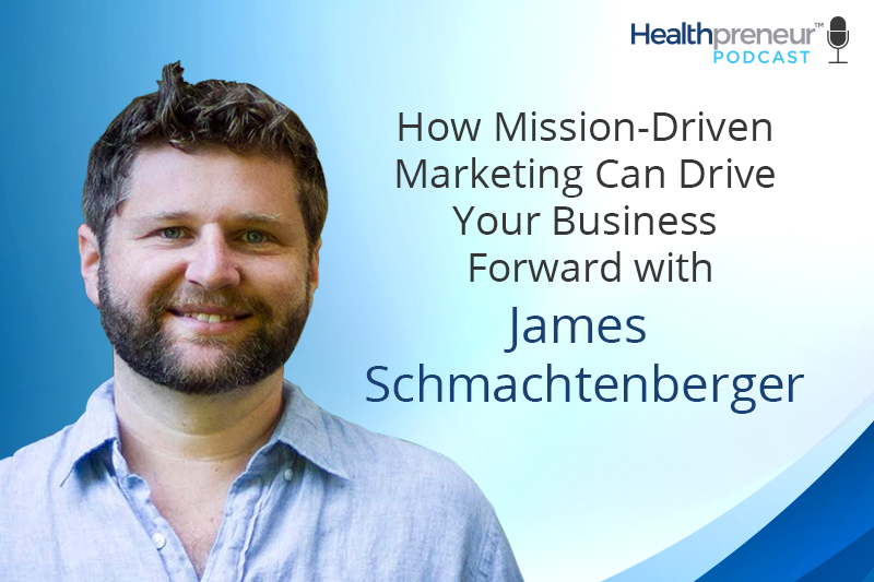 How Mission-Driven Marketing Can Drive Your Business Forward with James Schmachtenberger [Episode 146]