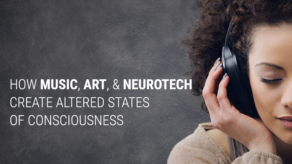 How Music, Art & Neurotech Create Altered States of Consciousness